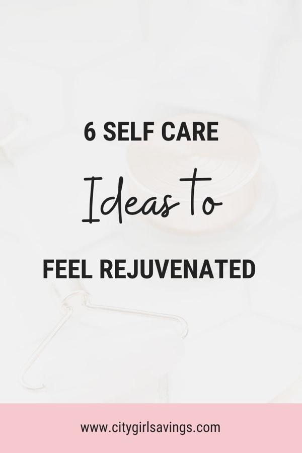 6 Self Care Ideas to Feel Rejuvenated