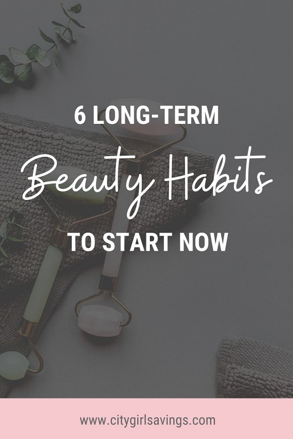 6 Long Term Beauty Habits to Start Now