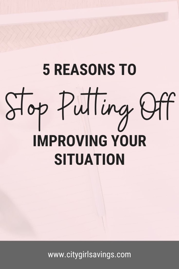 5 Reasons to Stop Putting Off Improving Your Situation