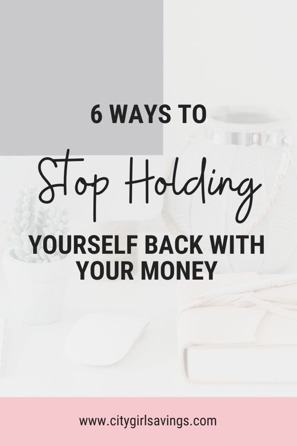 6 Ways to Stop Holding Yourself Back with Your Money