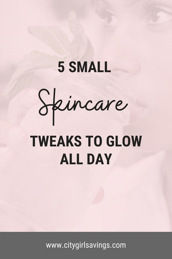 5 Small Skincare Tweaks to Glow All Day